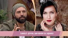 Tankut'tan Şevval Sam itirafı